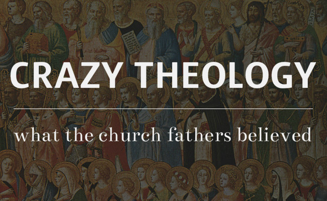 Crazy Theology: What the early church fathers believed – The